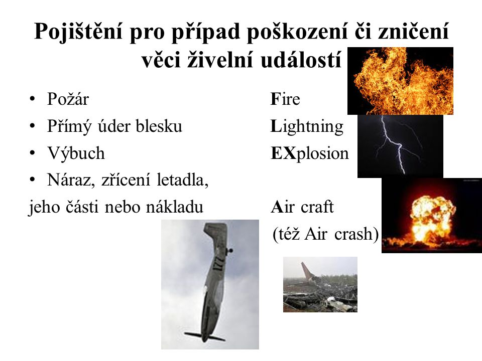 Pojištění pro případ poškození či zničení věci živelní událostí PožárFire Přímý úder bleskuLightning Výbuch EXplosion Náraz, zřícení letadla, jeho čás