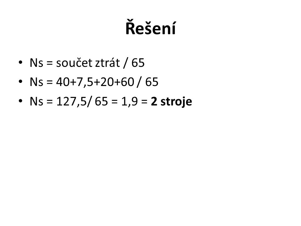 Řešení Ns = součet ztrát / 65 Ns = 40+7,5+20+60 / 65 Ns = 127,5/ 65 = 1,9 = 2 stroje