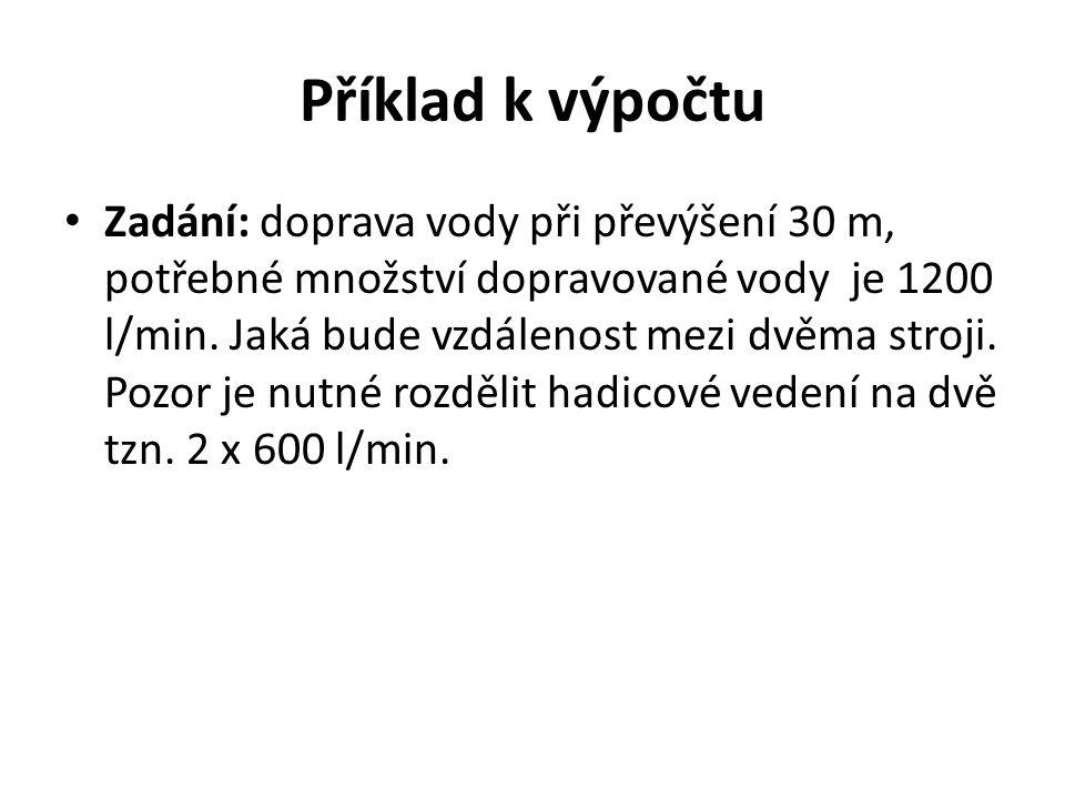 Příklad k výpočtu Zadání: doprava vody při převýšení 30 m, potřebné množství dopravované vody je 1200 l/min. Jaká bude vzdálenost mezi dvěma stroji. P