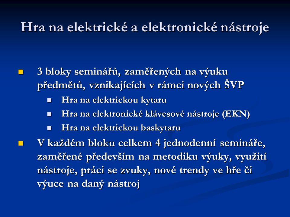 Hra na elektrické a elektronické nástroje 3 bloky seminářů, zaměřených na výuku předmětů, vznikajících v rámci nových ŠVP 3 bloky seminářů, zaměřených na výuku předmětů, vznikajících v rámci nových ŠVP Hra na elektrickou kytaru Hra na elektrickou kytaru Hra na elektronické klávesové nástroje (EKN) Hra na elektronické klávesové nástroje (EKN) Hra na elektrickou baskytaru Hra na elektrickou baskytaru V každém bloku celkem 4 jednodenní semináře, zaměřené především na metodiku výuky, využití nástroje, práci se zvuky, nové trendy ve hře či výuce na daný nástroj V každém bloku celkem 4 jednodenní semináře, zaměřené především na metodiku výuky, využití nástroje, práci se zvuky, nové trendy ve hře či výuce na daný nástroj