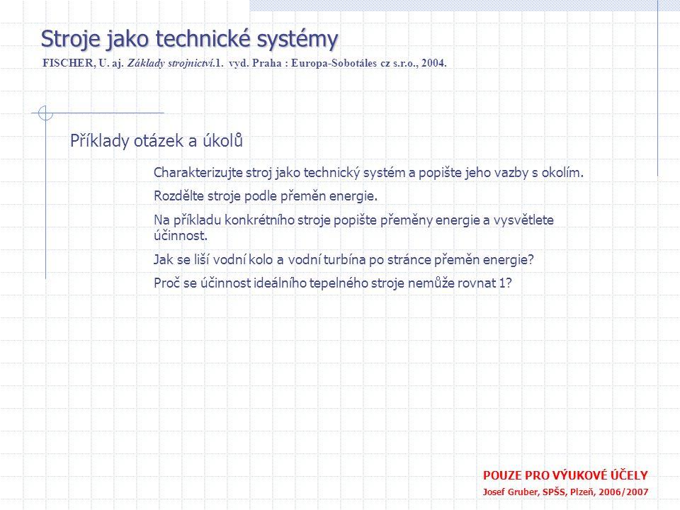 Příklady otázek a úkolů POUZE PRO VÝUKOVÉ ÚČELY Josef Gruber, SPŠS, Plzeň, 2006/2007 Stroje jako technické systémy FISCHER, U. aj. Základy strojnictví