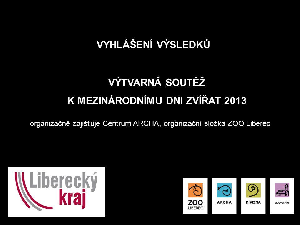 VYHLÁŠENÍ VÝSLEDKŮ VÝTVARNÁ SOUTĚŽ K MEZINÁRODNÍMU DNI ZVÍŘAT 2013 organizačně zajišťuje Centrum ARCHA, organizační složka ZOO Liberec