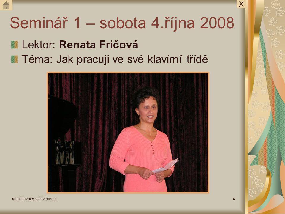 angelkova@zuslitvinov.cz 4 Seminář 1 – sobota 4.října 2008 Lektor: Renata Fričová Téma: Jak pracuji ve své klavírní třídě X
