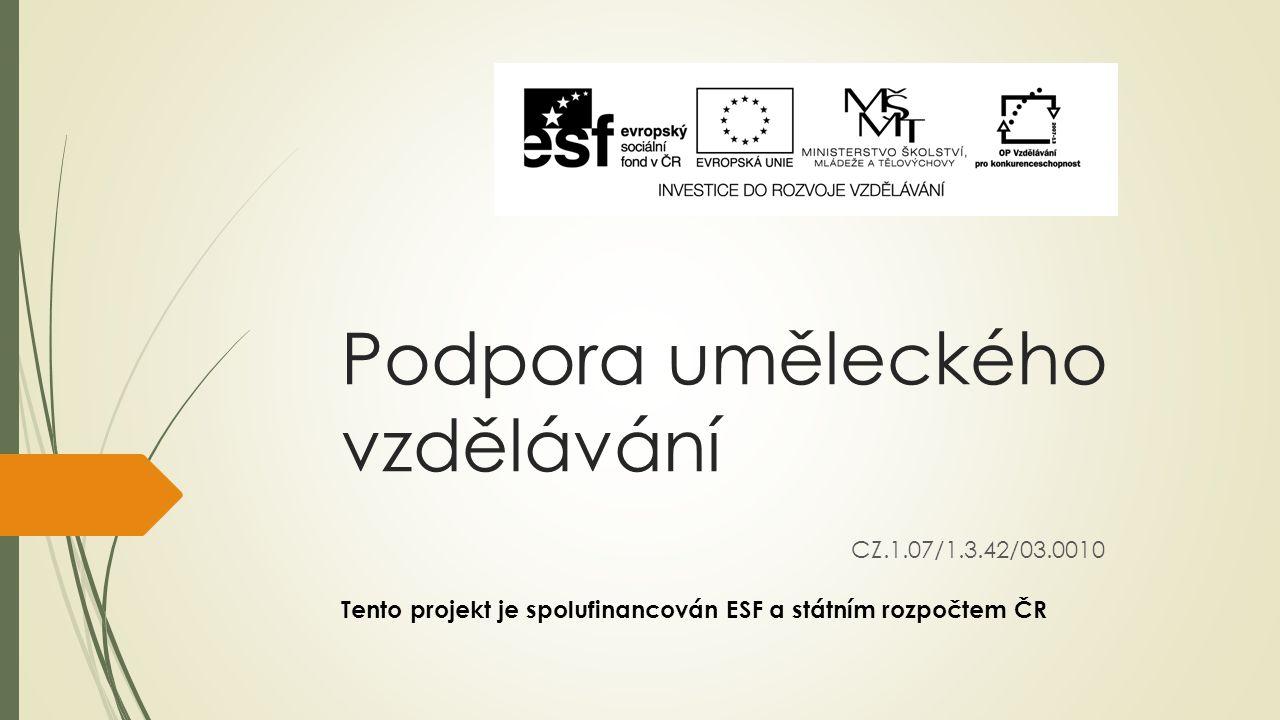 Podpora uměleckého vzdělávání CZ.1.07/1.3.42/03.0010 Tento projekt je spolufinancován ESF a státním rozpočtem ČR