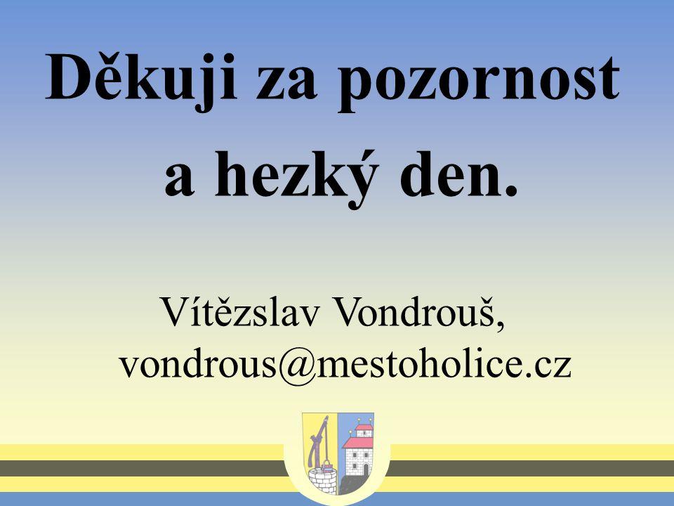Děkuji za pozornost a hezký den. Vítězslav Vondrouš, vondrous@mestoholice.cz