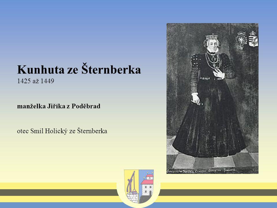 Kunhuta ze Šternberka 1425 až 1449 manželka Jiříka z Poděbrad otec Smil Holický ze Šternberka