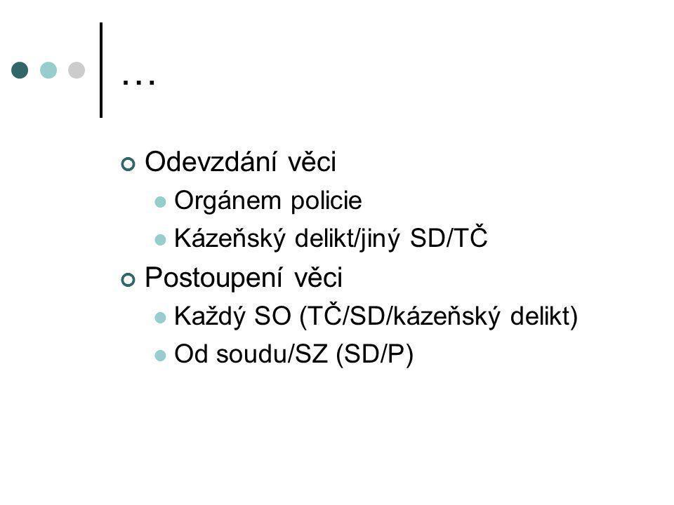 … Odevzdání věci Orgánem policie Kázeňský delikt/jiný SD/TČ Postoupení věci Každý SO (TČ/SD/kázeňský delikt) Od soudu/SZ (SD/P)