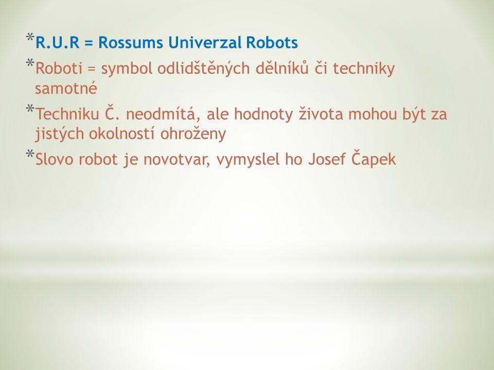 * R.U.R = Rossums Univerzal Robots * Roboti = symbol odlidštěných dělníků či techniky samotné * Techniku Č.