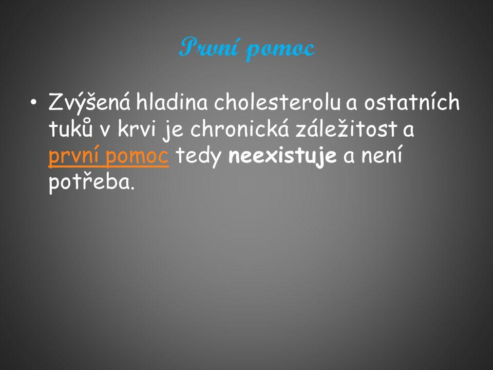 První pomoc Zvýšená hladina cholesterolu a ostatních tuků v krvi je chronická záležitost a první pomoc tedy neexistuje a není potřeba. první pomoc