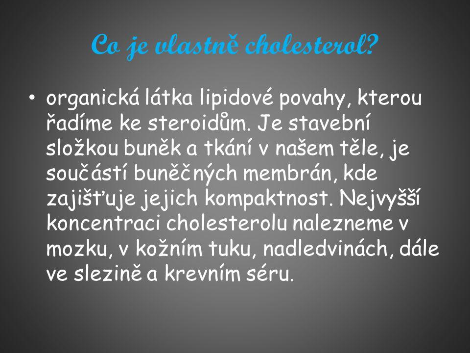 Co je vlastn ě cholesterol? organická látka lipidové povahy, kterou řadíme ke steroidům. Je stavební složkou buněk a tkání v našem těle, je součástí b