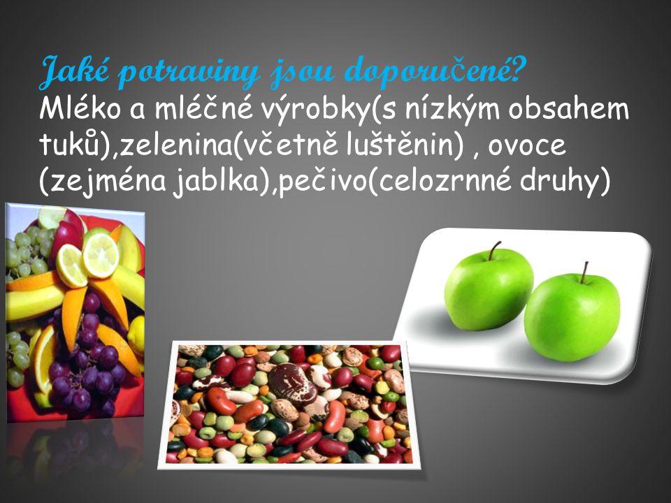 Jaké potraviny jsou doporu č ené? Mléko a mléčné výrobky(s nízkým obsahem tuků),zelenina(včetně luštěnin), ovoce (zejména jablka),pečivo(celozrnné dru