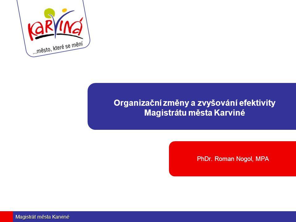Magistrát města Karviné Organizační změny a zvyšování efektivity Magistrátu města Karviné PhDr. Roman Nogol, MPA