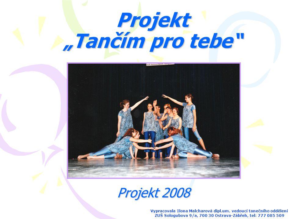 """Projekt """"Tančím pro tebe"""" Vypracovala Ilona Malcharová dipl.um. vedoucí tanečního oddělení ZUŠ Sologubova 9/a, 700 30 Ostrava-Zábřeh, tel: 777 085 509"""