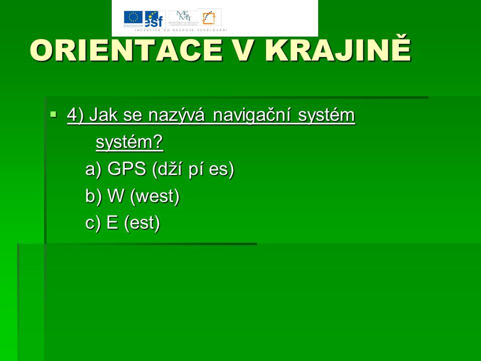 ORIENTACE V KRAJINĚ  4) Jak se nazývá navigační systém systém? systém? a) GPS (dží pí es) a) GPS (dží pí es) b) W (west) b) W (west) c) E (est) c) E