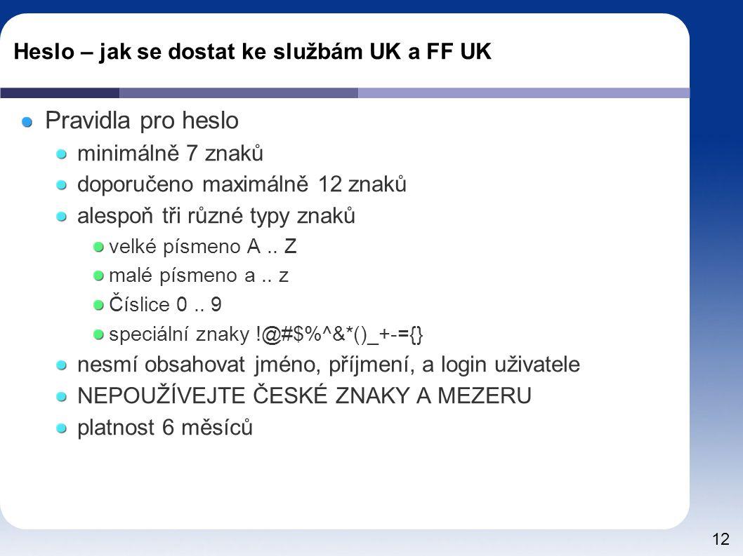 12 Heslo – jak se dostat ke službám UK a FF UK Pravidla pro heslo minimálně 7 znaků doporučeno maximálně 12 znaků alespoň tři různé typy znaků velké písmeno A..