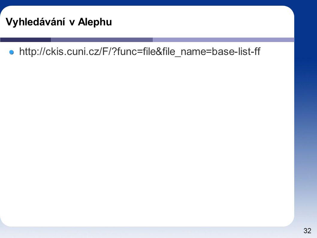 32 Vyhledávání v Alephu http://ckis.cuni.cz/F/?func=file&file_name=base-list-ff