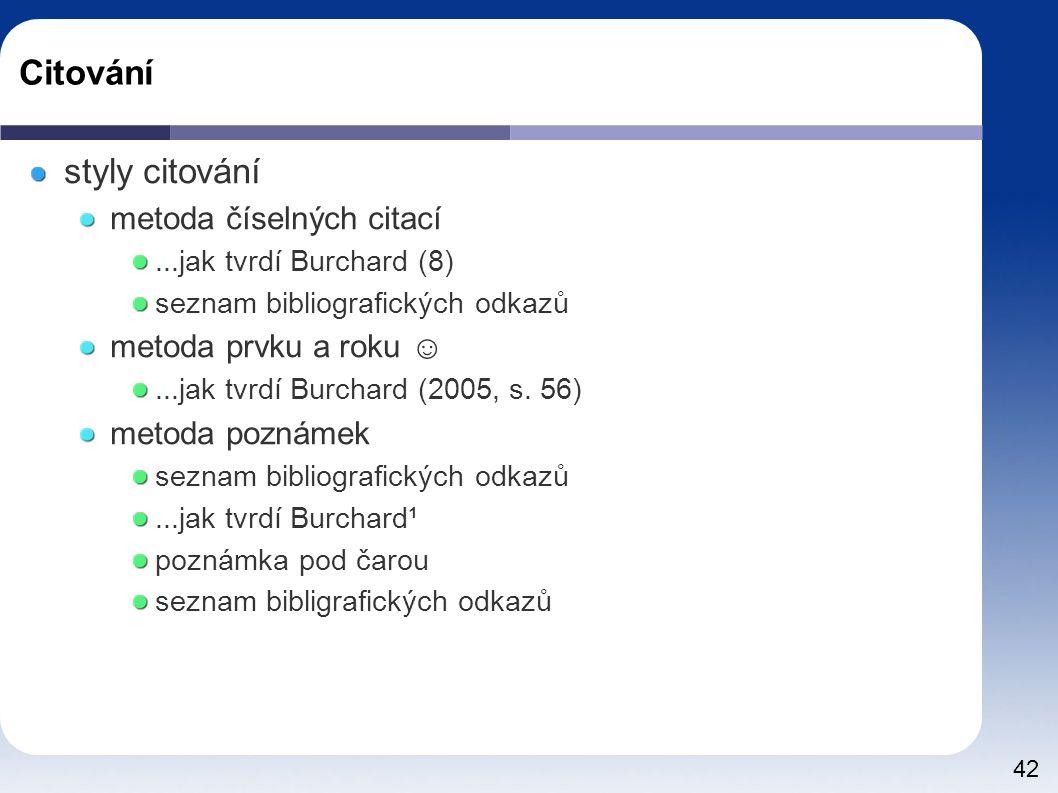 42 Citování styly citování metoda číselných citací...jak tvrdí Burchard (8) seznam bibliografických odkazů metoda prvku a roku ☺...jak tvrdí Burchard (2005, s.