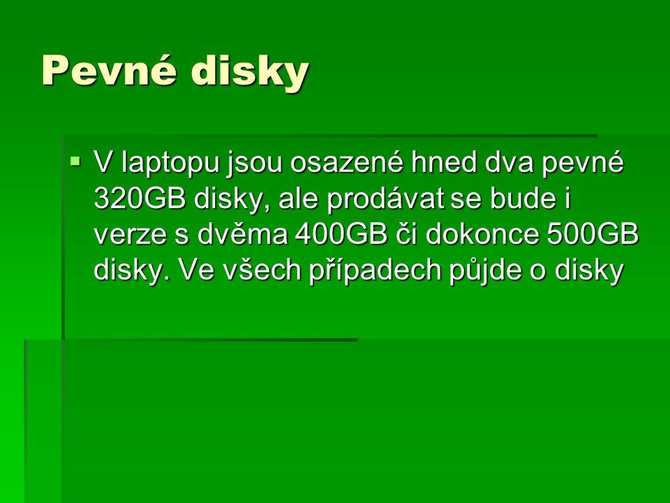 Pevné disky  V laptopu jsou osazené hned dva pevné 320GB disky, ale prodávat se bude i verze s dvěma 400GB či dokonce 500GB disky.