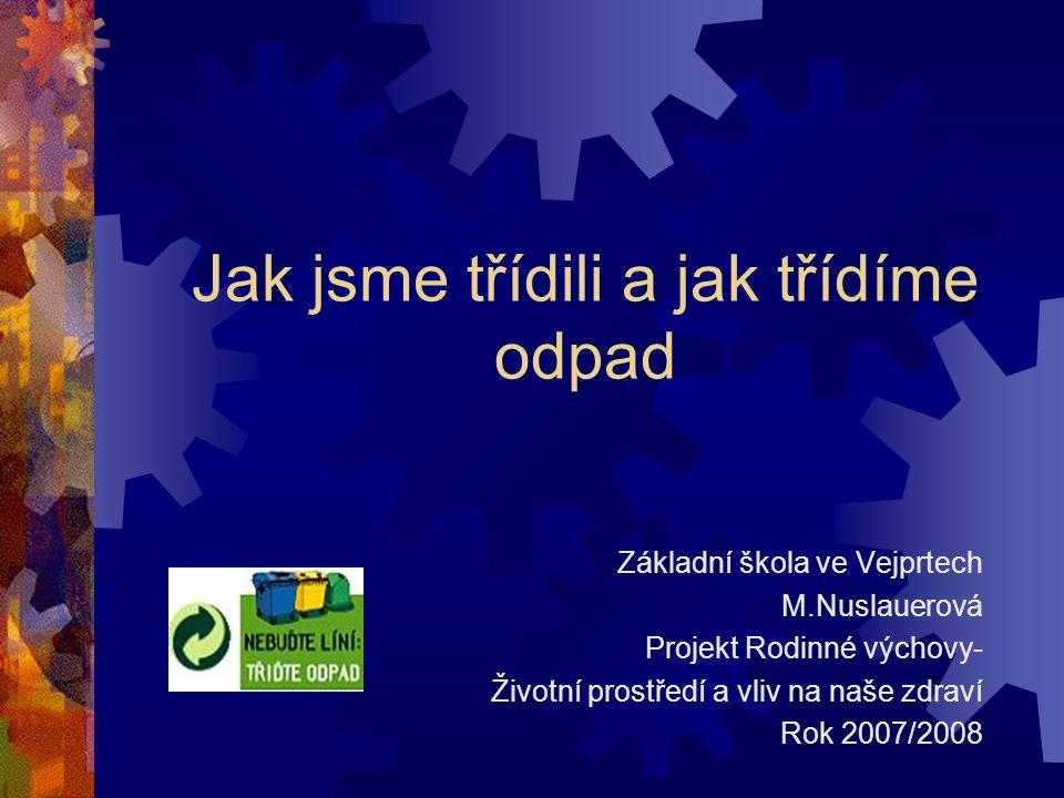 Jak jsme třídili a jak třídíme odpad Základní škola ve Vejprtech M.Nuslauerová Projekt Rodinné výchovy- Životní prostředí a vliv na naše zdraví Rok 2007/2008