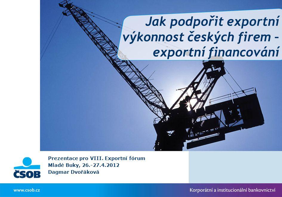 Jak podpořit exportní výkonnost českých firem – exportní financování Prezentace pro VIII. Exportní fórum Mladé Buky, 26.-27.4.2012 Dagmar Dvořáková