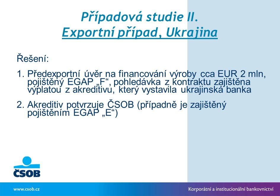 """Případová studie II. Exportní případ, Ukrajina Řešení: 1.Předexportní úvěr na financování výroby cca EUR 2 mln, pojištěný EGAP """"F"""", pohledávka z kontr"""