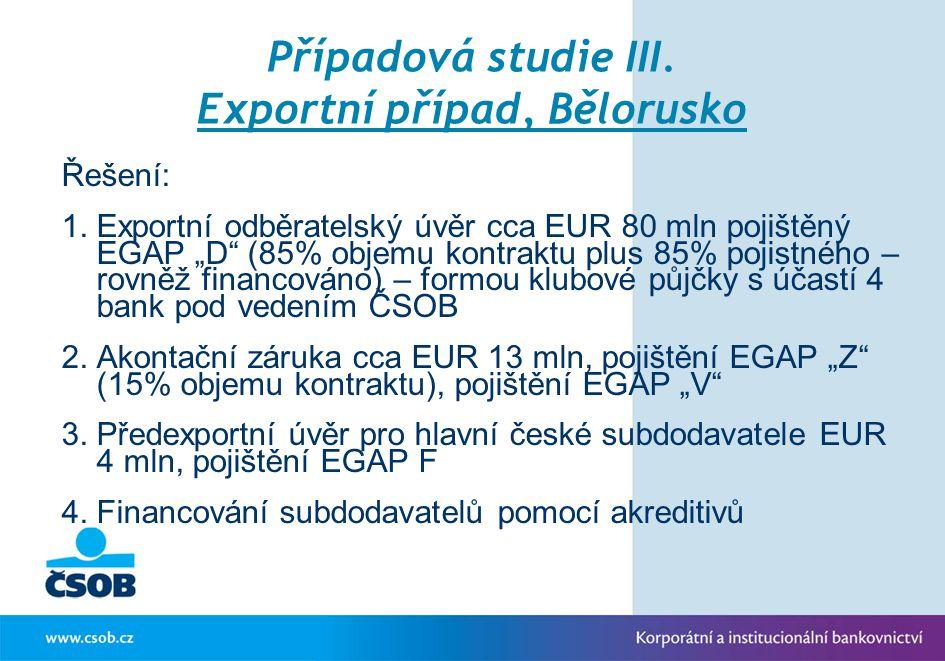 """Případová studie III. Exportní případ, Bělorusko Řešení: 1.Exportní odběratelský úvěr cca EUR 80 mln pojištěný EGAP """"D"""" (85% objemu kontraktu plus 85%"""