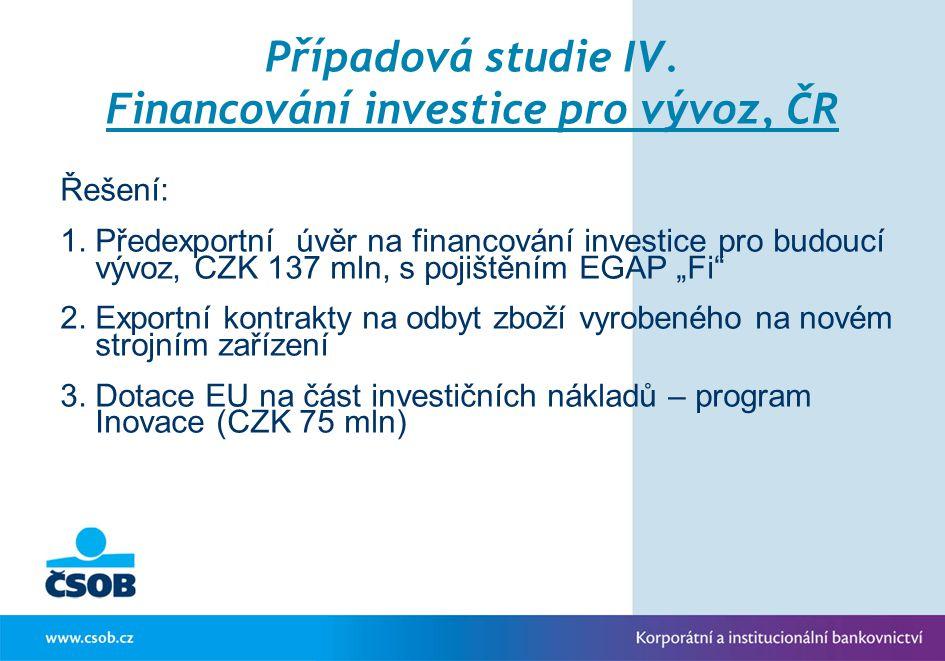 Případová studie IV. Financování investice pro vývoz, ČR Řešení: 1.Předexportní úvěr na financování investice pro budoucí vývoz, CZK 137 mln, s pojišt