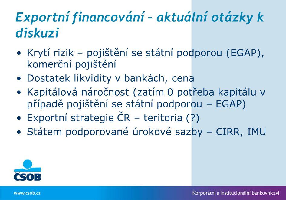 Exportní financování – aktuální otázky k diskuzi Krytí rizik – pojištění se státní podporou (EGAP), komerční pojištění Dostatek likvidity v bankách, c