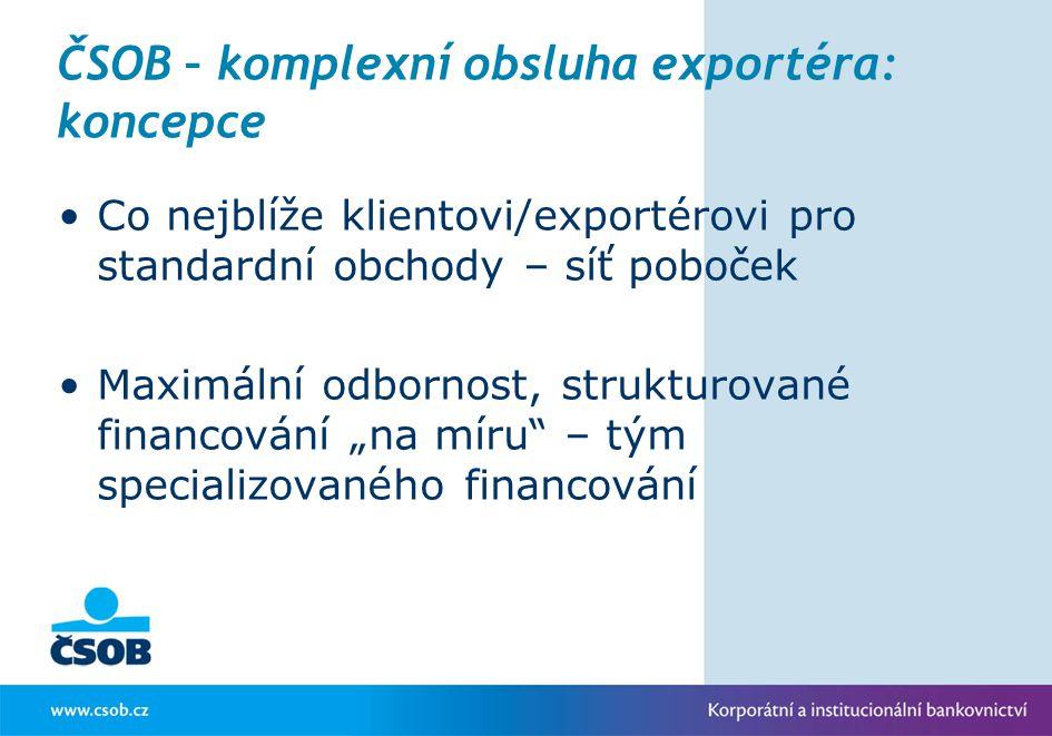 ČSOB – komplexní obsluha exportéra: koncepce Co nejblíže klientovi/exportérovi pro standardní obchody – síť poboček Maximální odbornost, strukturované