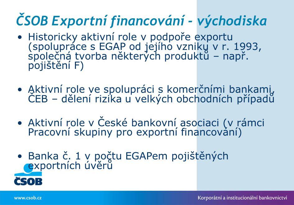 ČSOB Exportní financování - východiska Historicky aktivní role v podpoře exportu (spolupráce s EGAP od jejího vzniku v r. 1993, společná tvorba někter