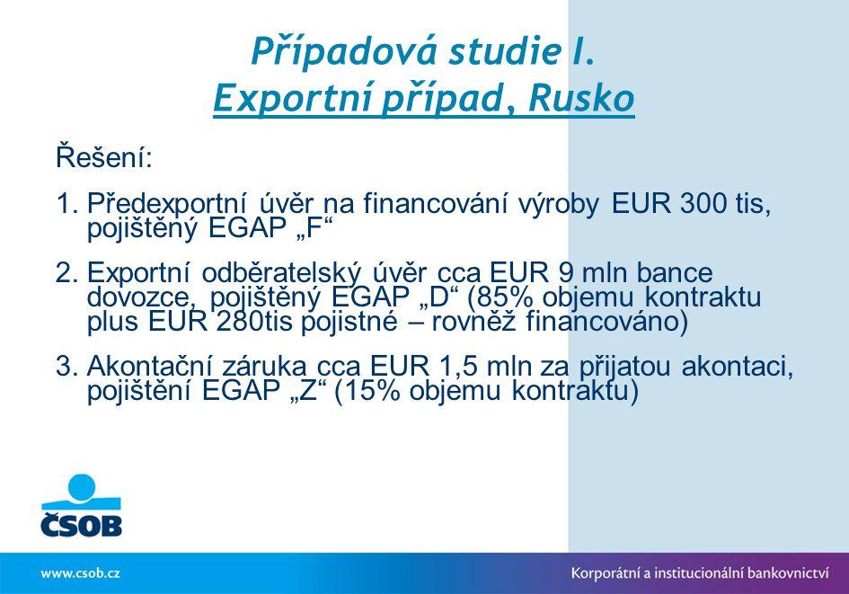 """Případová studie I. Exportní případ, Rusko Řešení: 1.Předexportní úvěr na financování výroby EUR 300 tis, pojištěný EGAP """"F"""" 2.Exportní odběratelský ú"""
