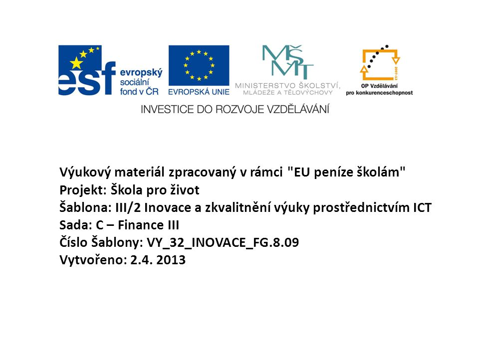 Výukový materiál zpracovaný v rámci EU peníze školám Projekt: Škola pro život Šablona: III/2 Inovace a zkvalitnění výuky prostřednictvím ICT Sada: C – Finance III Číslo Šablony: VY_32_INOVACE_FG.8.09 Vytvořeno: 2.4.