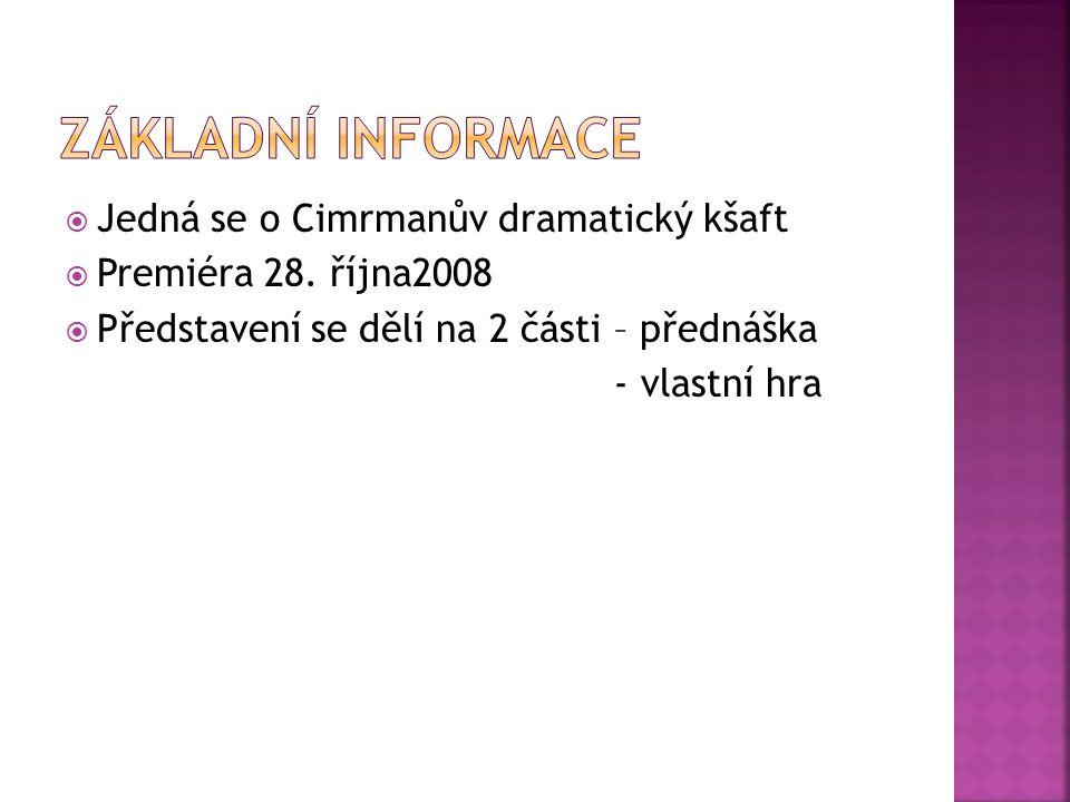  Jedná se o Cimrmanův dramatický kšaft  Premiéra 28. října2008  Představení se dělí na 2 části – přednáška - vlastní hra