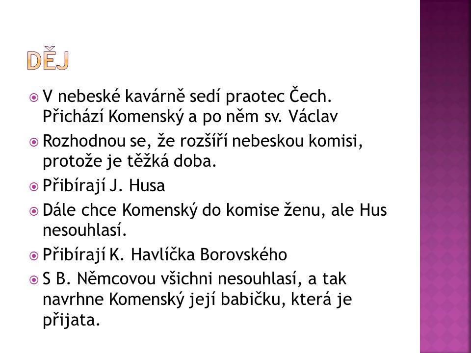  V nebeské kavárně sedí praotec Čech. Přichází Komenský a po něm sv. Václav  Rozhodnou se, že rozšíří nebeskou komisi, protože je těžká doba.  Přib