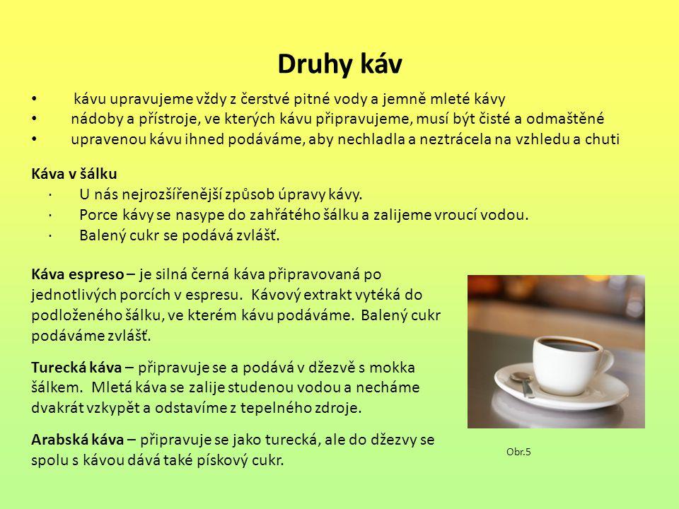 Druhy káv kávu upravujeme vždy z čerstvé pitné vody a jemně mleté kávy nádoby a přístroje, ve kterých kávu připravujeme, musí být čisté a odmaštěné upravenou kávu ihned podáváme, aby nechladla a neztrácela na vzhledu a chuti Obr.5 Káva v šálku · U nás nejrozšířenější způsob úpravy kávy.