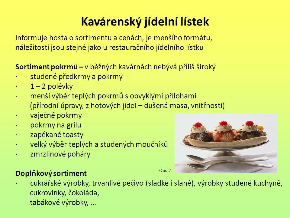 Kavárenský jídelní lístek informuje hosta o sortimentu a cenách, je menšího formátu, náležitosti jsou stejné jako u restauračního jídelního lístku Sortiment pokrmů – v běžných kavárnách nebývá příliš široký · studené předkrmy a pokrmy · 1 – 2 polévky · menší výběr teplých pokrmů s obvyklými přílohami (přírodní úpravy, z hotových jídel – dušená masa, vnitřnosti) · vaječné pokrmy · pokrmy na grilu · zapékané toasty · velký výběr teplých a studených moučníků · zmrzlinové poháry Doplňkový sortiment · cukrářské výrobky, trvanlivé pečivo (sladké i slané), výrobky studené kuchyně, cukrovinky, čokoláda, tabákové výrobky, … Obr.