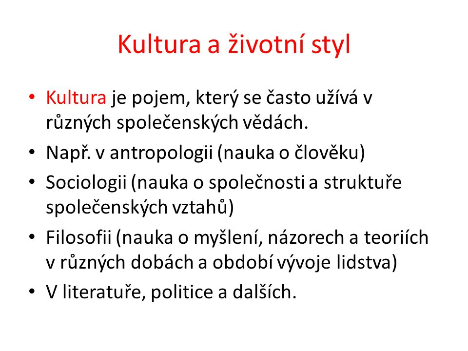 Kultura a životní styl Kultura je pojem, který se často užívá v různých společenských vědách. Např. v antropologii (nauka o člověku) Sociologii (nauka