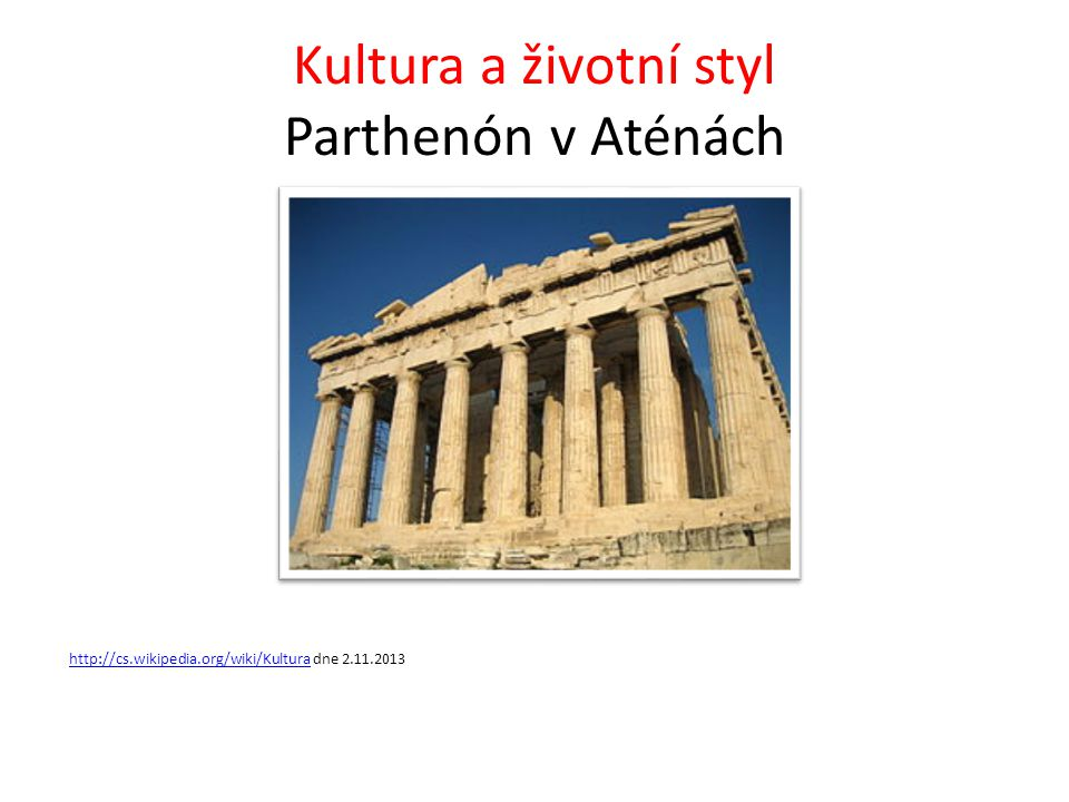 Kultura a životní styl Parthenón v Aténách http://cs.wikipedia.org/wiki/Kulturahttp://cs.wikipedia.org/wiki/Kultura dne 2.11.2013