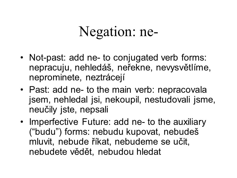 Negation: ne- Not-past: add ne- to conjugated verb forms: nepracuju, nehledáš, neřekne, nevysvětlíme, neprominete, neztrácejí Past: add ne- to the mai
