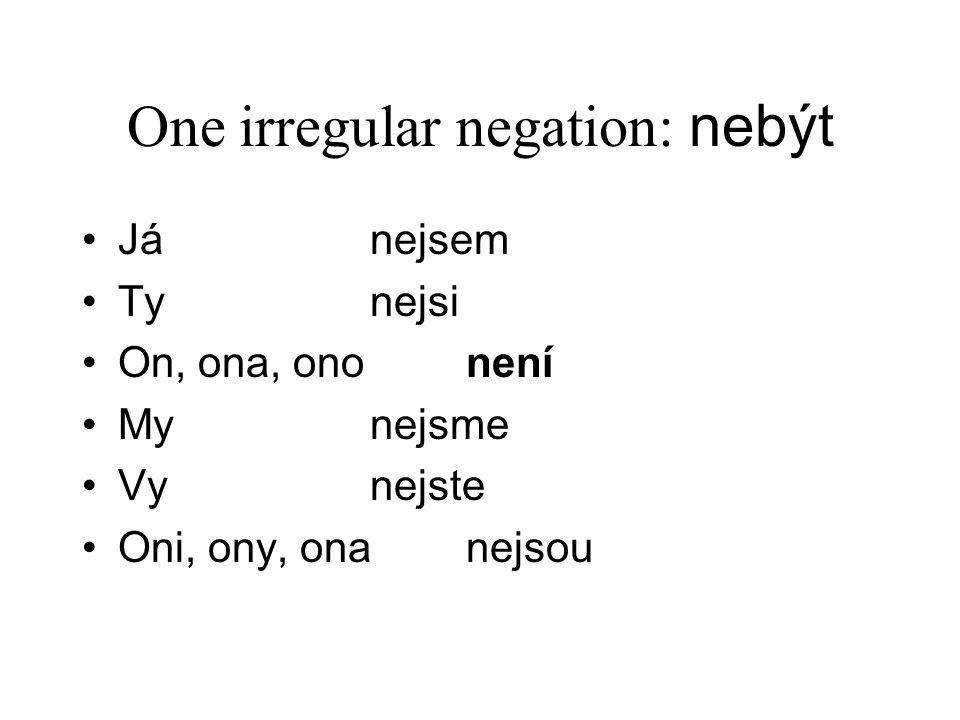 One irregular negation: nebýt Já nejsem Ty nejsi On, ona, ono není My nejsme Vy nejste Oni, ony, ona nejsou