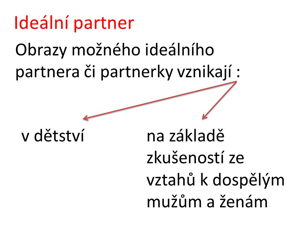 Ideální partner Obrazy možného ideálního partnera či partnerky vznikají : v dětstvína základě zkušeností ze vztahů k dospělým mužům a ženám