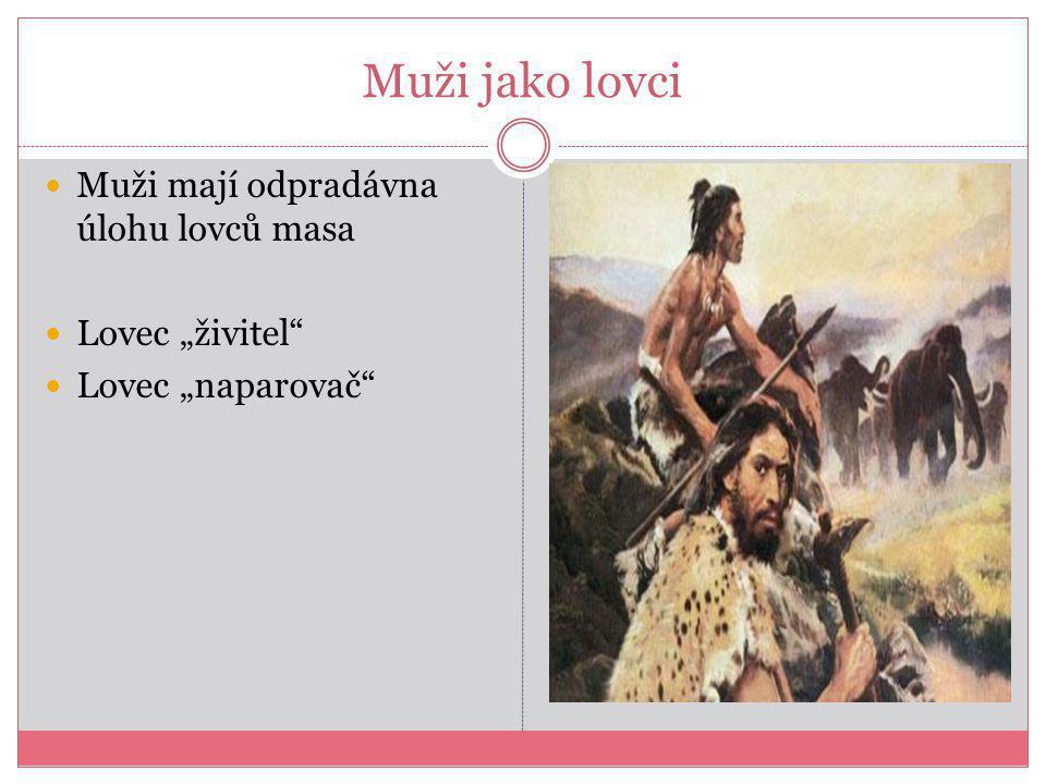 """Muži jako lovci Muži mají odpradávna úlohu lovců masa Lovec """"živitel Lovec """"naparovač"""