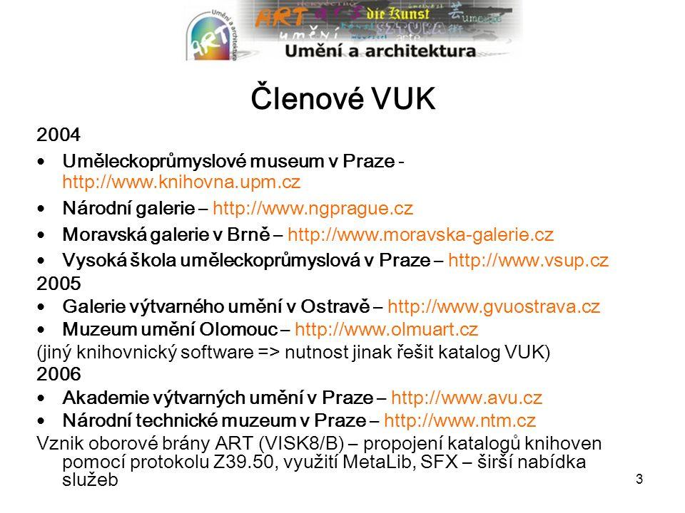 3 Členové VUK 2004 Uměleckoprůmyslové museum v Praze - http://www.knihovna.upm.cz Národní galerie – http://www.ngprague.cz Moravská galerie v Brně – http://www.moravska-galerie.cz Vysoká škola uměleckoprůmyslová v Praze – http://www.vsup.cz 2005 Galerie výtvarného umění v Ostravě – http://www.gvuostrava.cz Muzeum umění Olomouc – http://www.olmuart.cz (jiný knihovnický software => nutnost jinak řešit katalog VUK) 2006 Akademie výtvarných umění v Praze – http://www.avu.cz Národní technické muzeum v Praze – http://www.ntm.cz Vznik oborové brány ART (VISK8/B) – propojení katalogů knihoven pomocí protokolu Z39.50, využití MetaLib, SFX – širší nabídka služeb