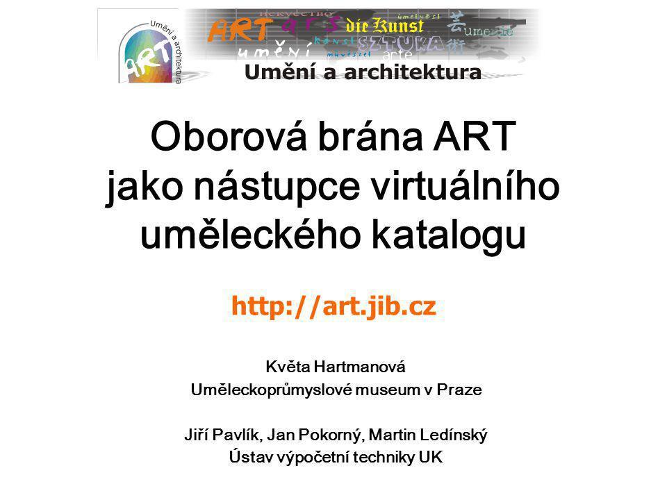 Oborová brána ART jako nástupce virtuálního uměleckého katalogu http://art.jib.cz Květa Hartmanová Uměleckoprůmyslové museum v Praze Jiří Pavlík, Jan