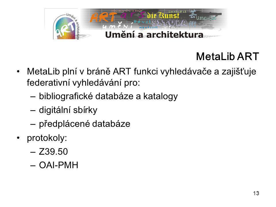 13 MetaLib ART MetaLib plní v bráně ART funkci vyhledávače a zajišťuje federat i vní vyhledávání pro: – bibliografické databáze a katalogy – digitální