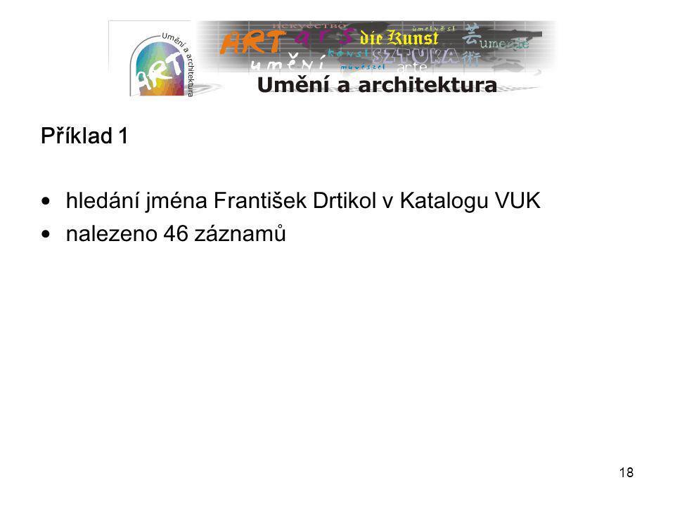 18 Příklad 1 hledání jména František Drtikol v Katalogu VUK nalezeno 46 záznamů