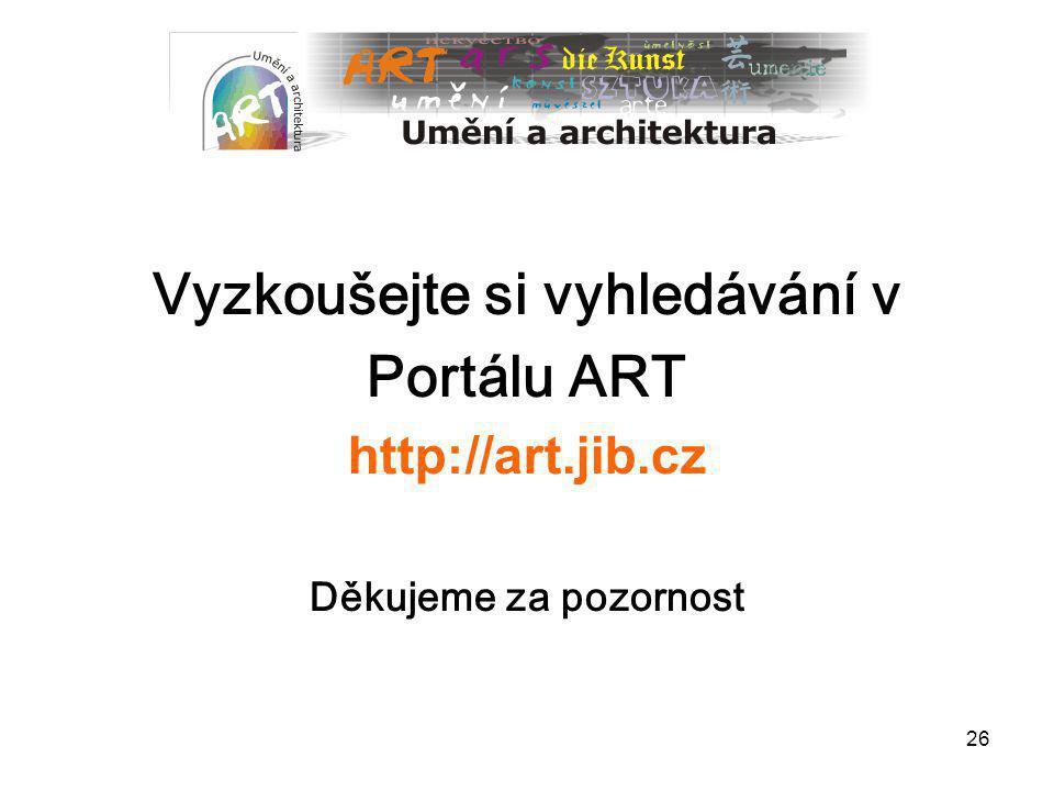 26 Vyzkoušejte si vyhledávání v Portálu ART http://art.jib.cz Děkujeme za pozornost