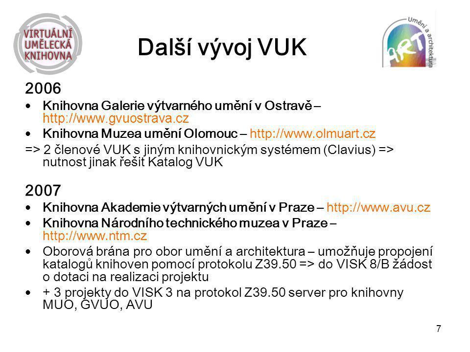 7 Další vývoj VUK 2006 Knihovna Galerie výtvarného umění v Ostravě – http://www.gvuostrava.cz Knihovna Muzea umění Olomouc – http://www.olmuart.cz =>