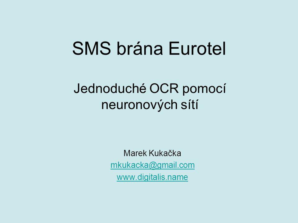 SMS brána Eurotel Jednoduché OCR pomocí neuronových sítí Marek Kukačka mkukacka@gmail.com www.digitalis.name
