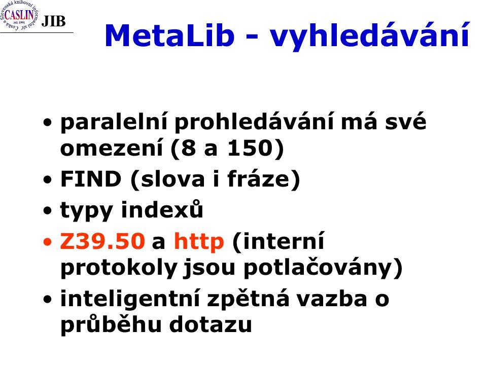 JIB MetaLib - vyhledávání paralelní prohledávání má své omezení (8 a 150) FIND (slova i fráze) typy indexů Z39.50 a http (interní protokoly jsou potlačovány) inteligentní zpětná vazba o průběhu dotazu
